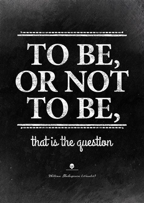 William Shakespeare (Hamlet): To be, or not to be, that is