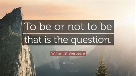 """William Shakespeare Quote: """"To be or not to be that is the"""